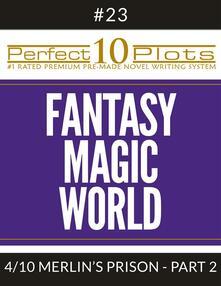 "Perfect 10 Fantasy Magic World Plots #23-4 ""MERLIN'S PRISON – PART 2"""
