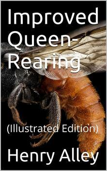 Improved Queen-Rearing / or, How to Rear Large, Prolific, Long-Lived Queen Bees The / Result of Nearly Half a Century's Experience in Rearing / Queen Bees, Giving the Practical, Every-day Work of the / Queen-Rearing Apiary