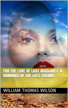 For the Love of Lady Margaret: A Romance of the Lost Colony