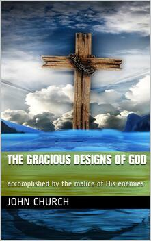 The Gracious Designs of God / accomplished by the malice of His enemies
