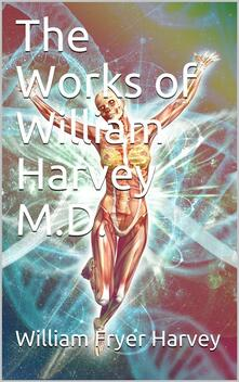 The Works of William Harvey M.D. / Translated from the Latin with a life of the author