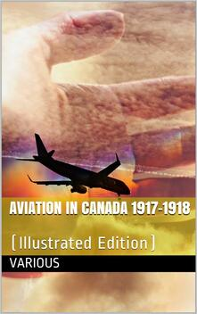 Aviation in Canada 1917-1918 / Being a Brief Account of the Work of the Royal Air Force / Canada, the Aviation Department of the Imperial Munitions / Board, and the Canadian Aeroplanes Limited
