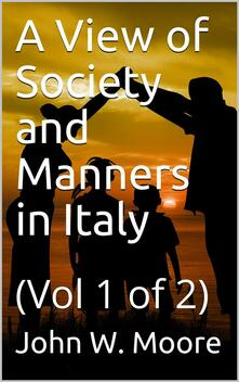 A View of Society and Manners in Italy, Volume I (of 2) / With Anecdotes Relating to some Eminent Characters