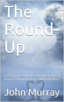 The Round-Up: A Romance of Arizona; Novelized from Edmund Day's Melodrama