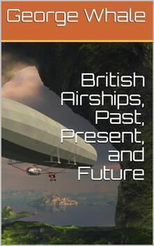 British Airships, Past, Present, and Future