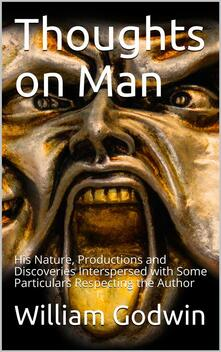 Thoughts on Man, His Nature, Productions and Discoveries / Interspersed with Some Particulars Respecting the Author