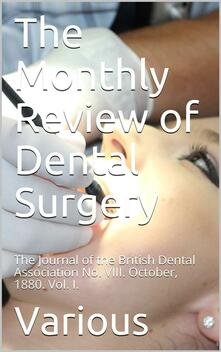 The Monthly Review of Dental Surgery / The Journal of the British Dental Association No. VIII. / October, 1880. Vol. I.