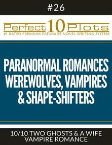 "Perfect 10 Paranormal Romances - Werewolves, Vampires & Shape-Shifters Plots #26-10 ""TWO GHOSTS & A WIFE – VAMPIRE ROMANCE"""