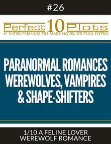 "Perfect 10 Paranormal Romances - Werewolves, Vampires & Shape-Shifters Plots #26-1 ""A FELINE LOVER – WEREWOLF ROMANCE"""