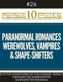 "Perfect 10 Paranormal Romances - Werewolves, Vampires & Shape-Shifters Plots #26-8 ""THE ADVENTURES OF THE CONDOR - BOOK 2 CROYDON THE SHAPESHIFTER – SHAPESHIFTER ROMANCE"""
