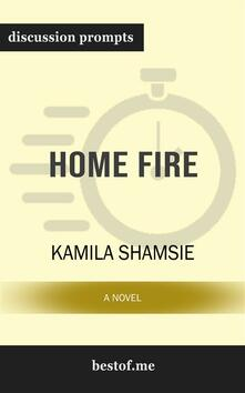 """Summary: """"Home Fire: A Novel"""" by Kamila Shamsie   Discussion Prompts"""