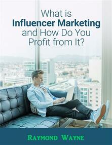 What Is Influencer Marketing and How Do You Profit from It?