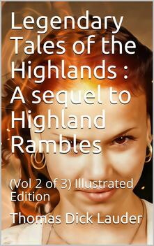 Legendary Tales of the Highlands (Volume 2 of 3) / A sequel to Highland Rambles