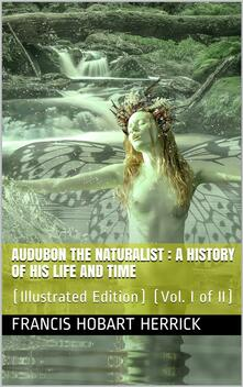Audubon the Naturalist (Vol. I of II) / A History of his Life and Time