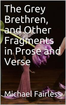 The Grey Brethren, and Other Fragments in Prose and Verse