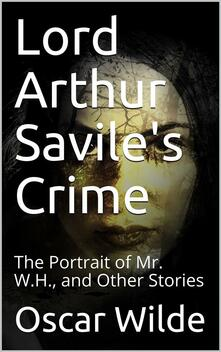 Lord Arthur Savile's Crime; The Portrait of Mr. W.H., and Other Stories