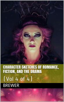 Character Sketches of Romance, Fiction, and the Drama, Vol 4 of 4