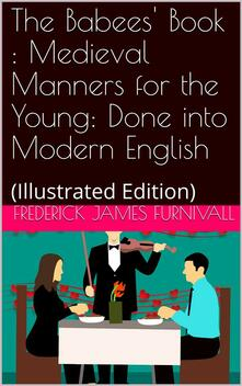 The Babees' Book / Medieval Manners for the Young: Done into Modern English