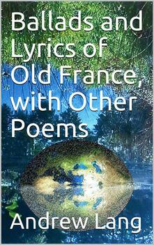 Ballads and Lyrics of Old France, with Other Poems