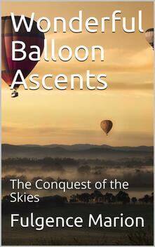 Wonderful Balloon Ascents; Or, The Conquest of the Skies / A History of Balloons and Balloon Voyages