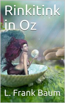 Rinkitink in Oz / Wherein Is Recorded the Perilous Quest of Prince Inga of Pingaree and King Rinkitink in the Magical Isles That Lie Beyond the Borderland of Oz