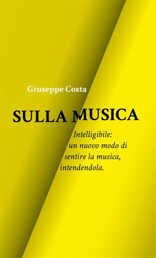 Sulla musica. Intelligibile: un nuovo modo di sentire la musica, intendendola - Giuseppe Costa - copertina