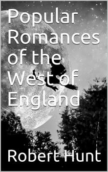 Popular Romances of the West of England / or, The Drolls, Traditions, and Superstitions of Old Cornwall