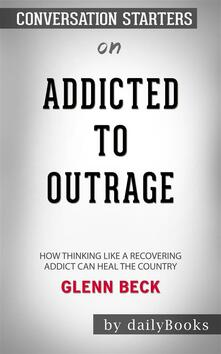 Addicted to Outrage: How Thinking Like a Recovering Addict Can Heal the Country by Glenn Beck | Conversation Starters