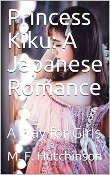Princess Kiku: A Japanese Romance / A Play for Girls