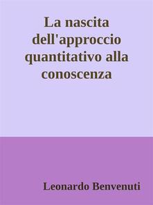 La nascita dell'approccio quantitativo alla conoscenza - Leonardo Benvenuti - ebook