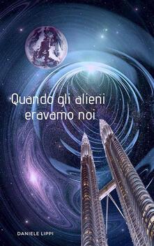 Quando Gli Alieni Eravamo Noi - Daniele Lippi - ebook