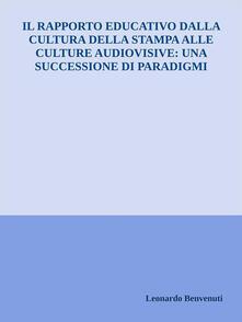 Il rapporto educativo dalla cultura della stampa alle culture audiovisive: una successione di paradigmi - Leonardo Benvenuti - ebook