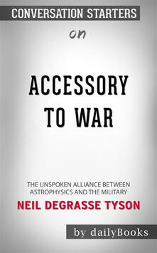 Accessory to War: The Unspoken Alliance Between Astrophysics and the Military by Neil deGrasse Tyson | Conversation Starters