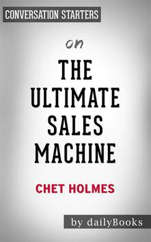The Ultimate Sales Machine: Turbocharge Your Business with Relentless Focus on 12 Key Strategies by Chet Holmes | Conversation Starters