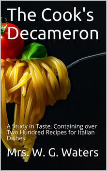 The Cook's Decameron / A Study in Taste, Containing over Two Hundred Recipes for Italian Dishes