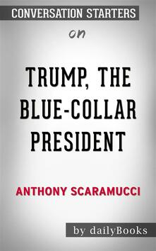 Trump, the Blue-Collar President: by Anthony Scaramucci | Conversation Starters