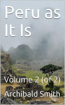 Peru as It Is, Volume II (of 2) / A Residence in Lima, and Other Parts of the Peruvian Republic, Comprising an Account of the Social and Physical Features of That Country