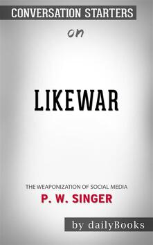 LikeWar: The Weaponization of Social Mediaby P. W. Singer   Conversation Starters