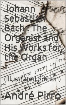 Johann Sebastian Bach / The Organist and His Works for the Organ