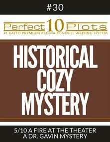 """Perfect 10 Historical Cozy Mystery Plots #30-5 """"A FIRE AT THE THEATER – A DR. GAVIN MYSTERY"""""""