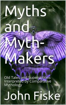Myths and Myth-Makers / Old Tales and Superstitions Interpreted by Comparative Mythology