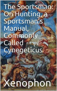 The Sportsman: On Hunting, a Sportsman's Manual, Commonly Called Cynegeticus