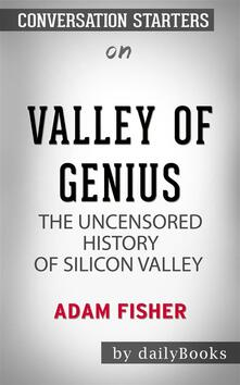 Valley of Genius: The Uncensored History of Silicon Valley (As Told by the Hackers, Founders, and Freaks Who Made It Boom) by Adam Fisher | Conversation Starters
