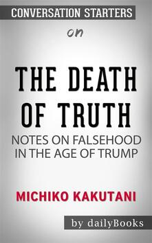 The Death of Truth: Notes on Falsehood in the Age of Trump by Michiko Kakutani   Conversation Starters