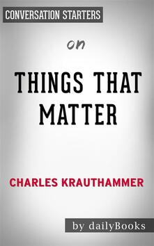 Things That Matter: Three Decades of Passions, Pastimes and Politics by Charles Krauthammer | Conversation Starters