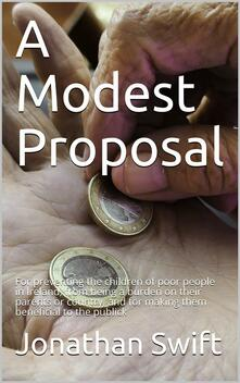 A Modest Proposal / For preventing the children of poor people in Ireland, from being a burden on their parents or country, and for making them beneficial to the publick