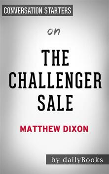 The Challenger Sale: Taking Control of the Customer Conversation by Matthew Dixon | Conversation Starters