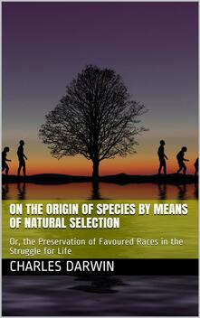The Origin of Species by Means of Natural Selection / Or, the Preservation of Favoured Races in the Struggle for Life, 6th Edition