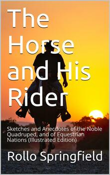 The Horse and His Rider / Sketches and Anecdotes of the Noble Quadruped, and of Equestrian Nations