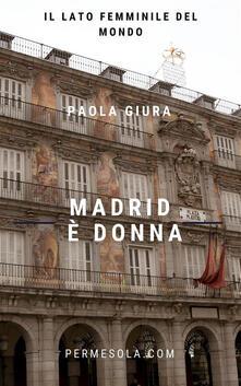 Madrid è donna. Il lato femminile del mondo - Paola Giura - ebook